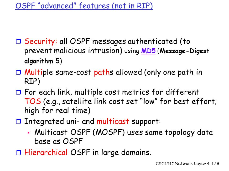 CSCI 547 Network Layer4-178 OSPF advanced features (not in RIP) r Security: all OSPF messages authenticated (to prevent malicious intrusion) using MD5 (Message-Digest algorithm 5)MD5 r Multiple same-cost paths allowed (only one path in RIP) r For each link, multiple cost metrics for different TOS (e.g., satellite link cost set low for best effort; high for real time) r Integrated uni- and multicast support:  Multicast OSPF (MOSPF) uses same topology data base as OSPF r Hierarchical OSPF in large domains.