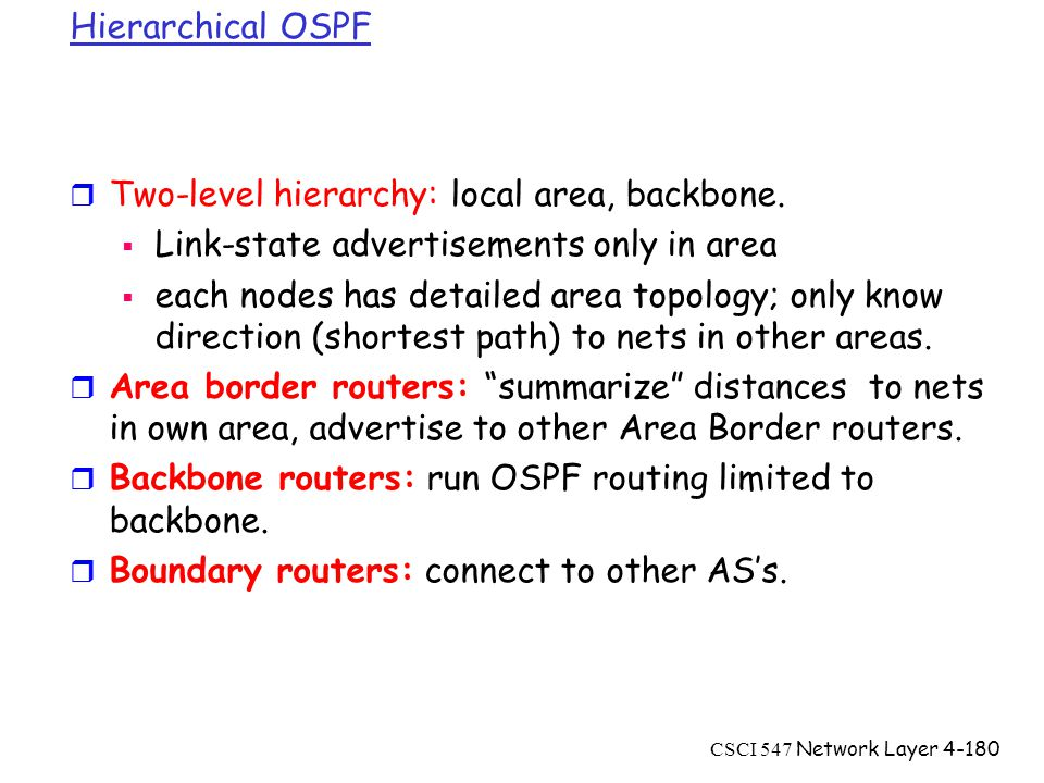 CSCI 547 Network Layer4-180 Hierarchical OSPF r Two-level hierarchy: local area, backbone.
