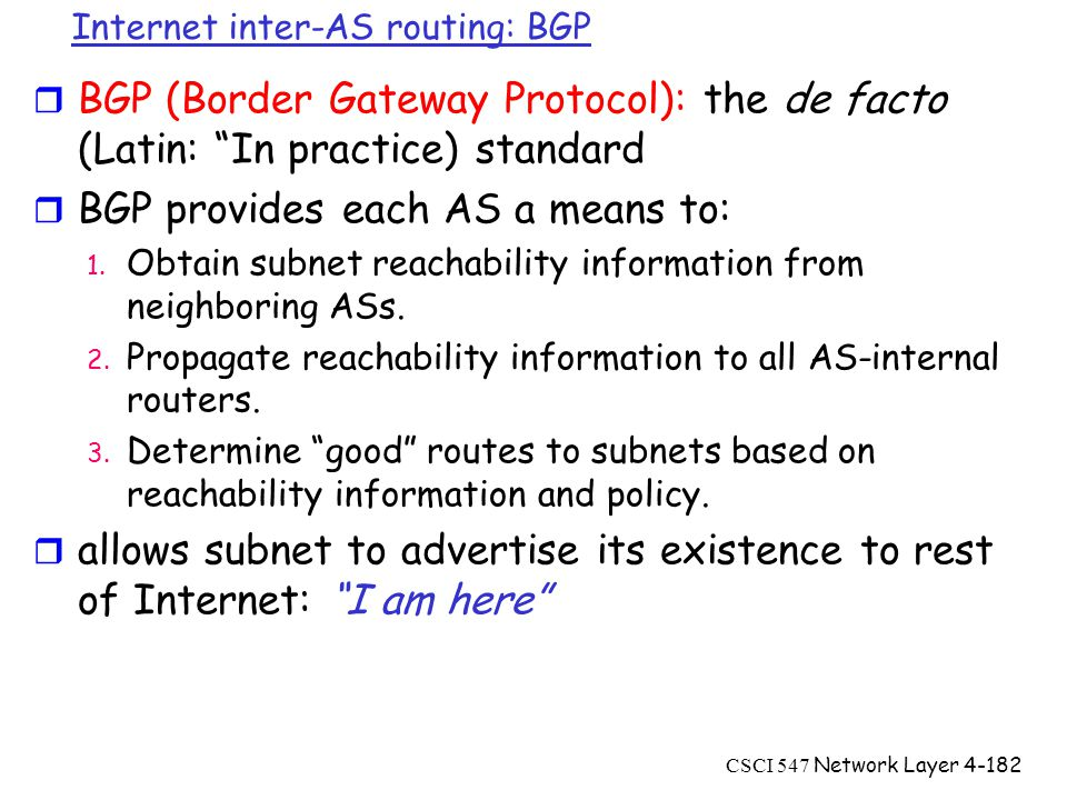 CSCI 547 Network Layer4-182 Internet inter-AS routing: BGP r BGP (Border Gateway Protocol): the de facto (Latin: In practice) standard r BGP provides each AS a means to: 1.