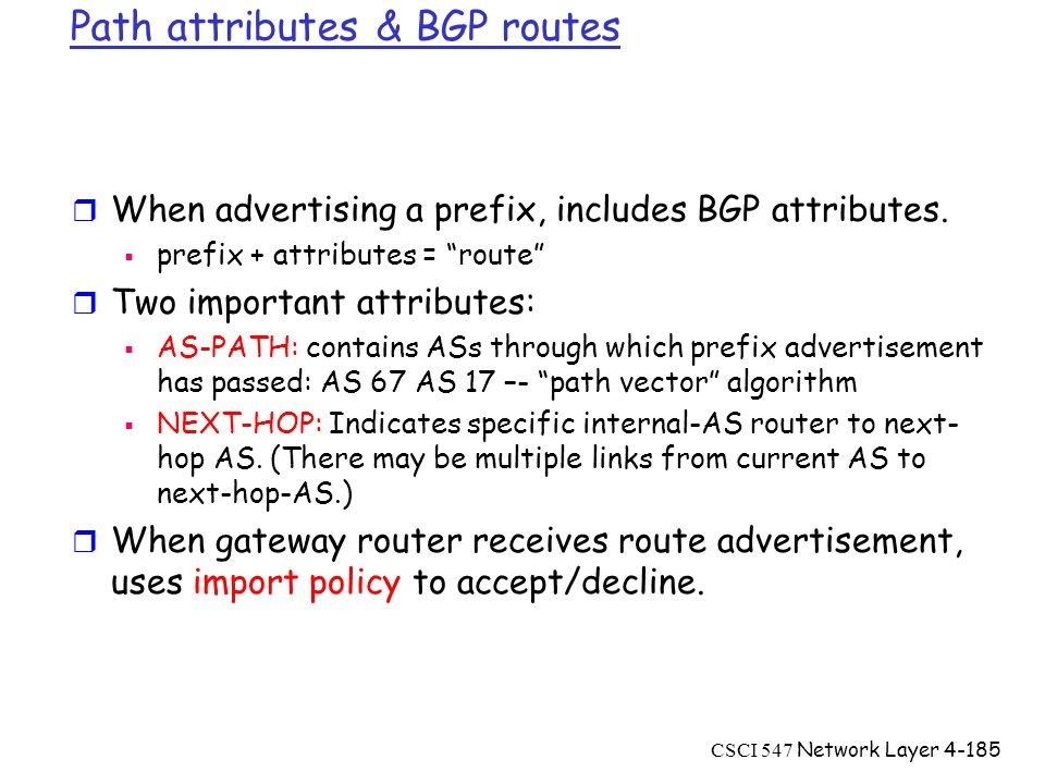 CSCI 547 Network Layer4-185 Path attributes & BGP routes r When advertising a prefix, includes BGP attributes.