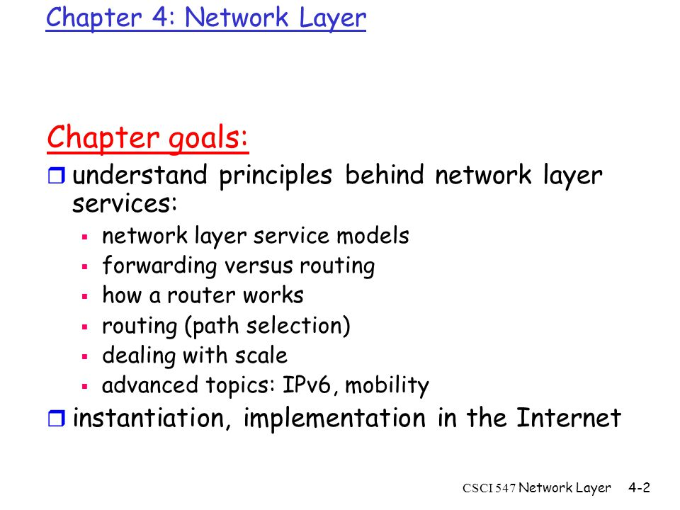 CSCI 547 Network Layer4-2 Chapter 4: Network Layer Chapter goals: r understand principles behind network layer services:  network layer service models  forwarding versus routing  how a router works  routing (path selection)  dealing with scale  advanced topics: IPv6, mobility r instantiation, implementation in the Internet