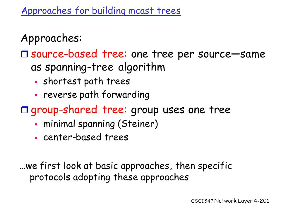 CSCI 547 Network Layer4-201 Approaches for building mcast trees Approaches: r source-based tree: one tree per source—same as spanning-tree algorithm  shortest path trees  reverse path forwarding r group-shared tree: group uses one tree  minimal spanning (Steiner)  center-based trees …we first look at basic approaches, then specific protocols adopting these approaches