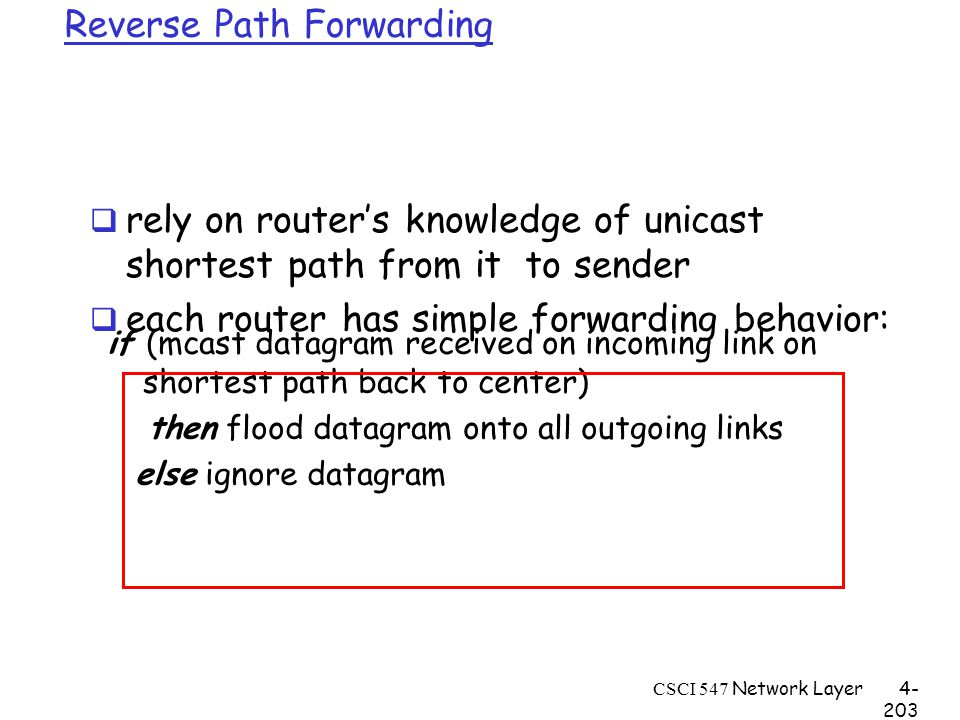CSCI 547 Network Layer4- 203 Reverse Path Forwarding if (mcast datagram received on incoming link on shortest path back to center) then flood datagram onto all outgoing links else ignore datagram  rely on router's knowledge of unicast shortest path from it to sender  each router has simple forwarding behavior: