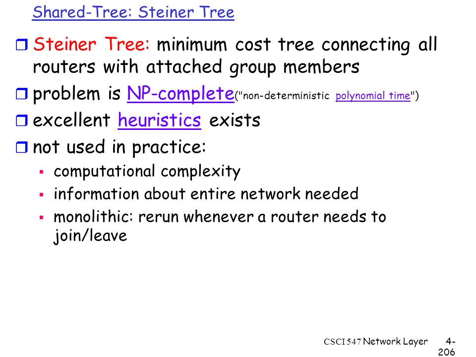 CSCI 547 Network Layer4- 206 Shared-Tree: Steiner Tree r Steiner Tree: minimum cost tree connecting all routers with attached group members r problem is NP-complete ( non-deterministic polynomial time )NP-completepolynomial time r excellent heuristics existsheuristics r not used in practice:  computational complexity  information about entire network needed  monolithic: rerun whenever a router needs to join/leave