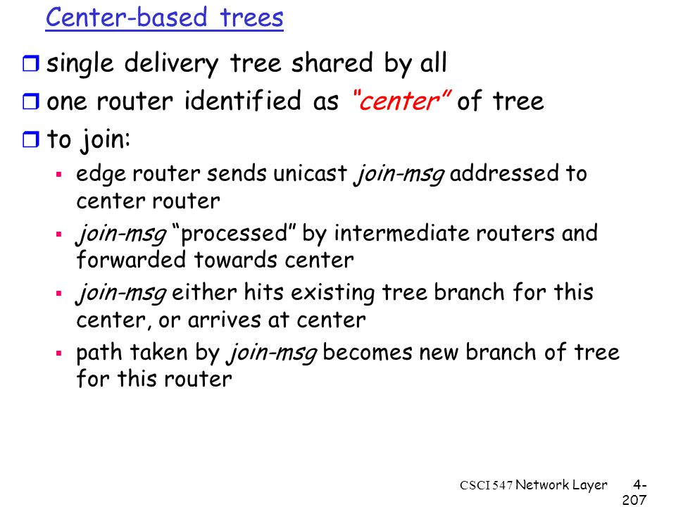 CSCI 547 Network Layer4- 207 Center-based trees r single delivery tree shared by all r one router identified as center of tree r to join:  edge router sends unicast join-msg addressed to center router  join-msg processed by intermediate routers and forwarded towards center  join-msg either hits existing tree branch for this center, or arrives at center  path taken by join-msg becomes new branch of tree for this router
