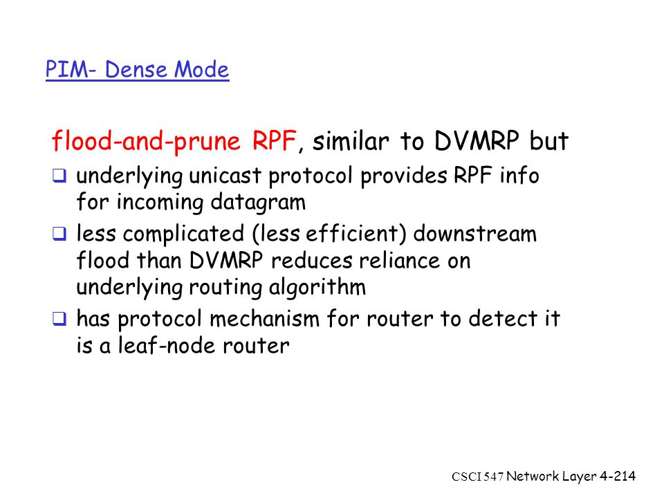 CSCI 547 Network Layer4-214 PIM- Dense Mode flood-and-prune RPF, similar to DVMRP but  underlying unicast protocol provides RPF info for incoming datagram  less complicated (less efficient) downstream flood than DVMRP reduces reliance on underlying routing algorithm  has protocol mechanism for router to detect it is a leaf-node router