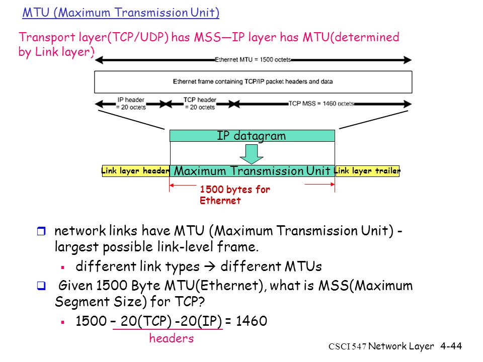 CSCI 547 Network Layer4-44 MTU (Maximum Transmission Unit) r network links have MTU (Maximum Transmission Unit) - largest possible link-level frame.