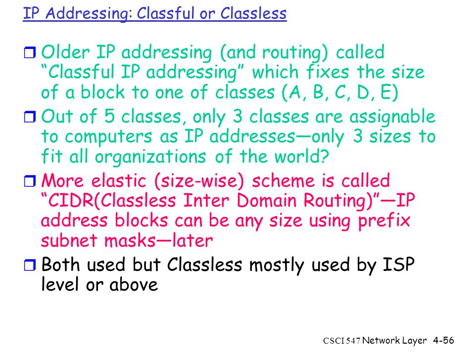 CSCI 547 Network Layer4-56 IP Addressing: Classful or Classless r Older IP addressing (and routing) called Classful IP addressing which fixes the size of a block to one of classes (A, B, C, D, E) r Out of 5 classes, only 3 classes are assignable to computers as IP addresses—only 3 sizes to fit all organizations of the world.