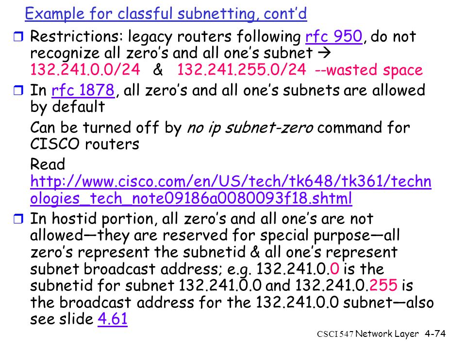 CSCI 547 Network Layer4-74 Example for classful subnetting, cont'd r Restrictions: legacy routers following rfc 950, do not recognize all zero's and all one's subnet  132.241.0.0/24 & 132.241.255.0/24 --wasted spacerfc 950 r In rfc 1878, all zero's and all one's subnets are allowed by defaultrfc 1878 Can be turned off by no ip subnet-zero command for CISCO routers Read http://www.cisco.com/en/US/tech/tk648/tk361/techn ologies_tech_note09186a0080093f18.shtml http://www.cisco.com/en/US/tech/tk648/tk361/techn ologies_tech_note09186a0080093f18.shtml r In hostid portion, all zero's and all one's are not allowed—they are reserved for special purpose—all zero's represent the subnetid & all one's represent subnet broadcast address; e.g.