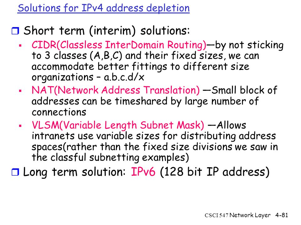 CSCI 547 Network Layer4-81 Solutions for IPv4 address depletion r Short term (interim) solutions:  CIDR(Classless InterDomain Routing)—by not sticking to 3 classes (A,B,C) and their fixed sizes, we can accommodate better fittings to different size organizations – a.b.c.d/x  NAT(Network Address Translation) —Small block of addresses can be timeshared by large number of connections  VLSM(Variable Length Subnet Mask) —Allows intranets use variable sizes for distributing address spaces(rather than the fixed size divisions we saw in the classful subnetting examples) r Long term solution: IPv6 (128 bit IP address)
