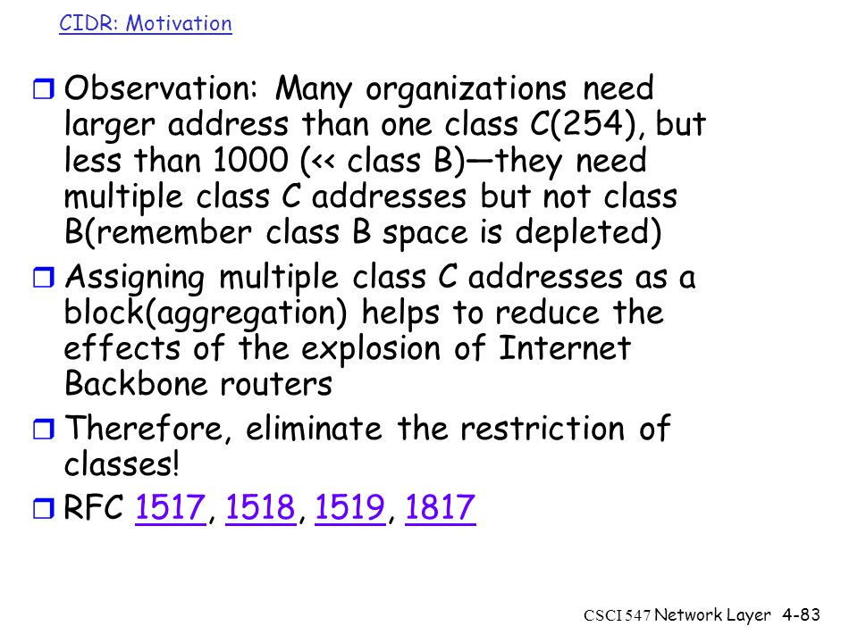 CSCI 547 Network Layer4-83 CIDR: Motivation r Observation: Many organizations need larger address than one class C(254), but less than 1000 (<< class B)—they need multiple class C addresses but not class B(remember class B space is depleted) r Assigning multiple class C addresses as a block(aggregation) helps to reduce the effects of the explosion of Internet Backbone routers r Therefore, eliminate the restriction of classes.