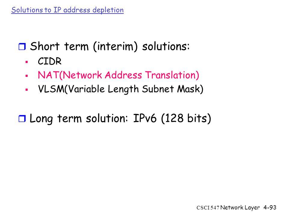 CSCI 547 Network Layer4-93 Solutions to IP address depletion r Short term (interim) solutions:  CIDR  NAT(Network Address Translation)  VLSM(Variable Length Subnet Mask) r Long term solution: IPv6 (128 bits)