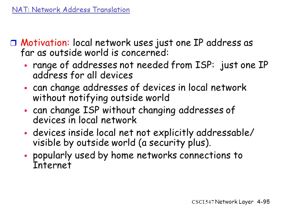 CSCI 547 Network Layer4-95 NAT: Network Address Translation r Motivation: local network uses just one IP address as far as outside world is concerned:  range of addresses not needed from ISP: just one IP address for all devices  can change addresses of devices in local network without notifying outside world  can change ISP without changing addresses of devices in local network  devices inside local net not explicitly addressable/ visible by outside world (a security plus).