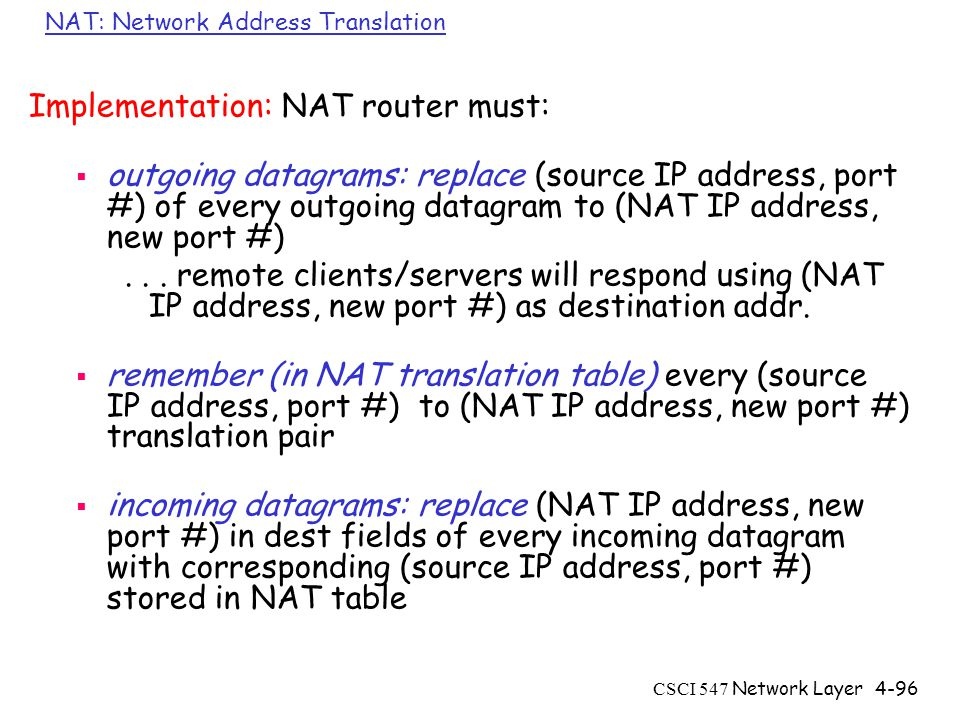 CSCI 547 Network Layer4-96 NAT: Network Address Translation Implementation: NAT router must:  outgoing datagrams: replace (source IP address, port #) of every outgoing datagram to (NAT IP address, new port #)...