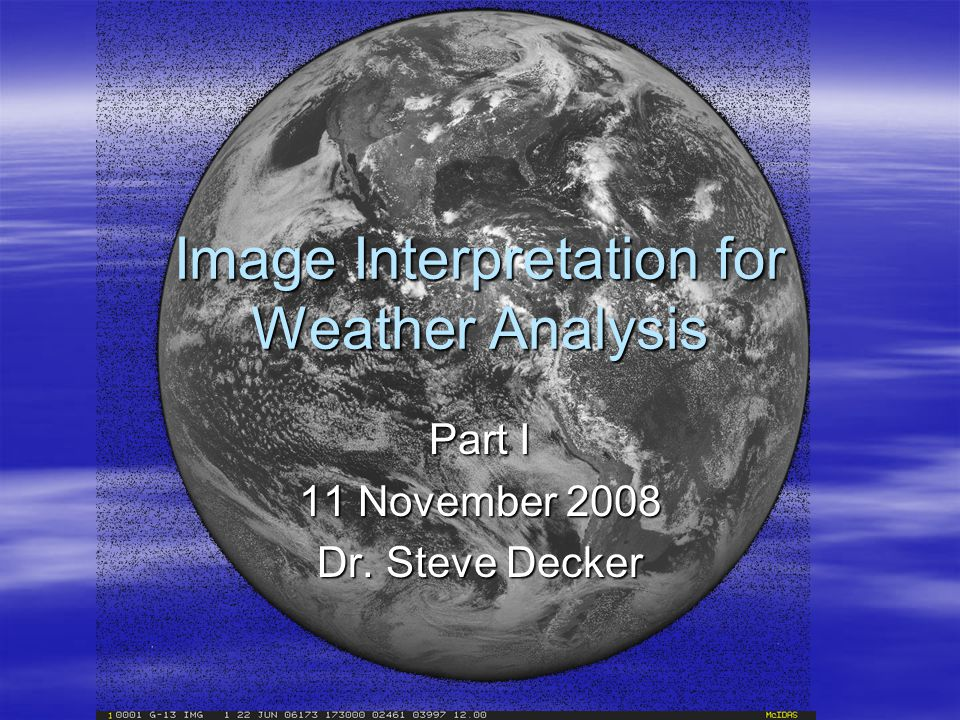 Image Interpretation for Weather Analysis Part I 11 November 2008 Dr. Steve Decker