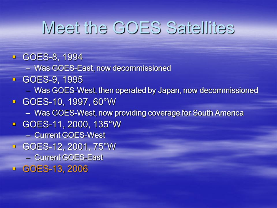 Meet the GOES Satellites  GOES-8, 1994 –Was GOES-East, now decommissioned  GOES-9, 1995 –Was GOES-West, then operated by Japan, now decommissioned  GOES-10, 1997, 60°W –Was GOES-West, now providing coverage for South America  GOES-11, 2000, 135°W –Current GOES-West  GOES-12, 2001, 75°W –Current GOES-East  GOES-13, 2006