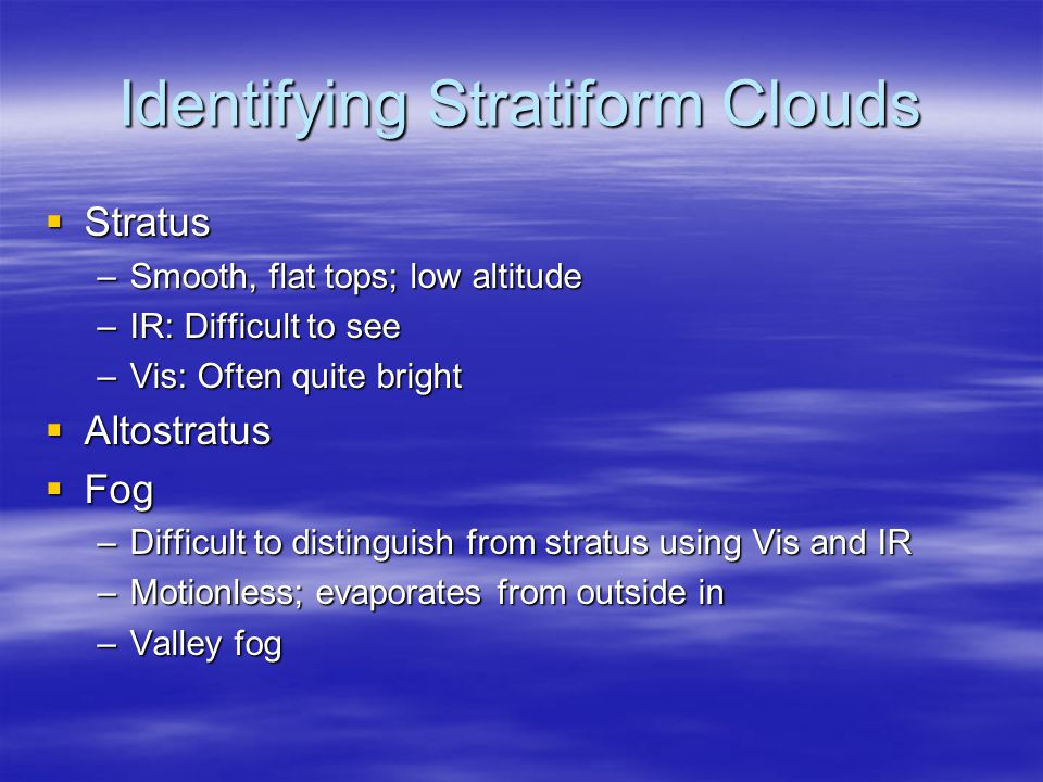 Identifying Stratiform Clouds  Stratus –Smooth, flat tops; low altitude –IR: Difficult to see –Vis: Often quite bright  Altostratus  Fog –Difficult to distinguish from stratus using Vis and IR –Motionless; evaporates from outside in –Valley fog