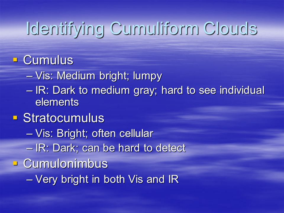 Identifying Cumuliform Clouds  Cumulus –Vis: Medium bright; lumpy –IR: Dark to medium gray; hard to see individual elements  Stratocumulus –Vis: Bright; often cellular –IR: Dark; can be hard to detect  Cumulonimbus –Very bright in both Vis and IR