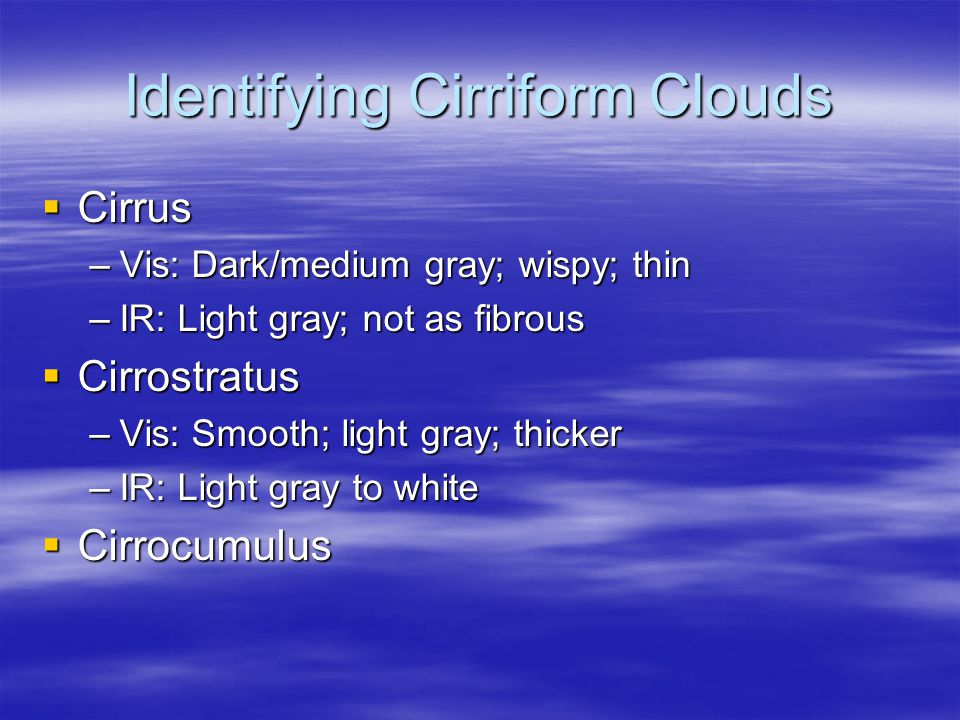 Identifying Cirriform Clouds  Cirrus –Vis: Dark/medium gray; wispy; thin –IR: Light gray; not as fibrous  Cirrostratus –Vis: Smooth; light gray; thicker –IR: Light gray to white  Cirrocumulus