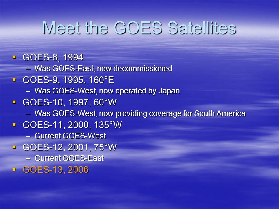 Meet the GOES Satellites  GOES-8, 1994 –Was GOES-East, now decommissioned  GOES-9, 1995, 160°E –Was GOES-West, now operated by Japan  GOES-10, 1997, 60°W –Was GOES-West, now providing coverage for South America  GOES-11, 2000, 135°W –Current GOES-West  GOES-12, 2001, 75°W –Current GOES-East  GOES-13, 2006