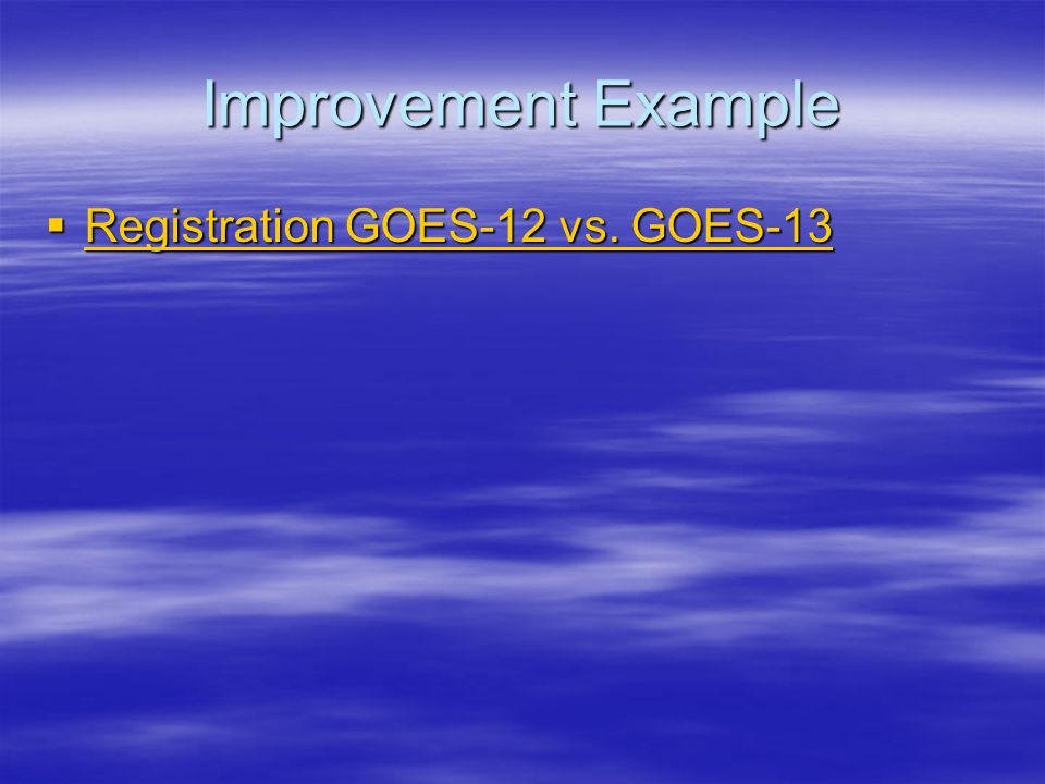 Improvement Example  Registration GOES-12 vs. GOES-13 Registration GOES-12 vs.