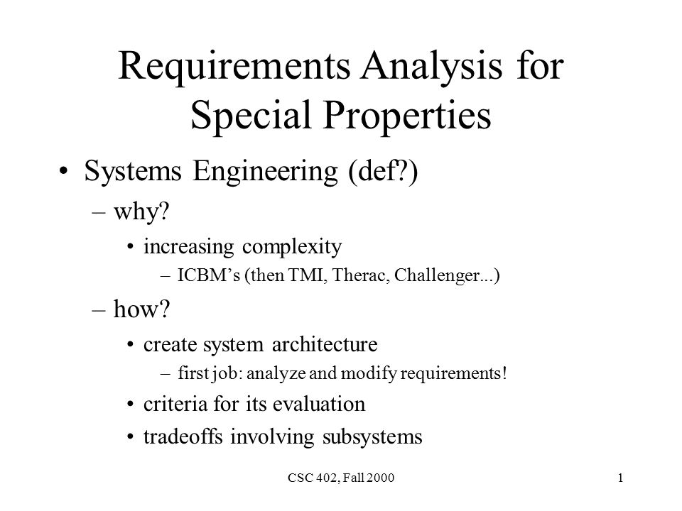 CSC 402, Fall Requirements Analysis for Special Properties Systems Engineering (def ) –why.