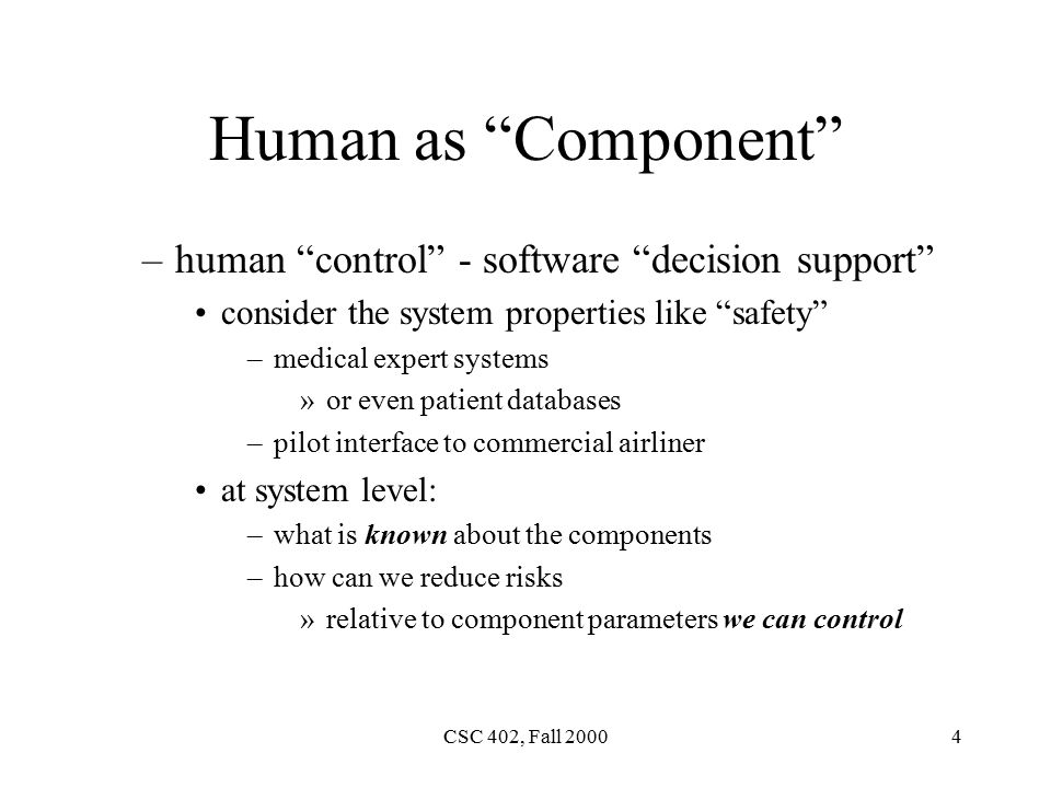 CSC 402, Fall Human as Component –human control - software decision support consider the system properties like safety –medical expert systems »or even patient databases –pilot interface to commercial airliner at system level: –what is known about the components –how can we reduce risks »relative to component parameters we can control