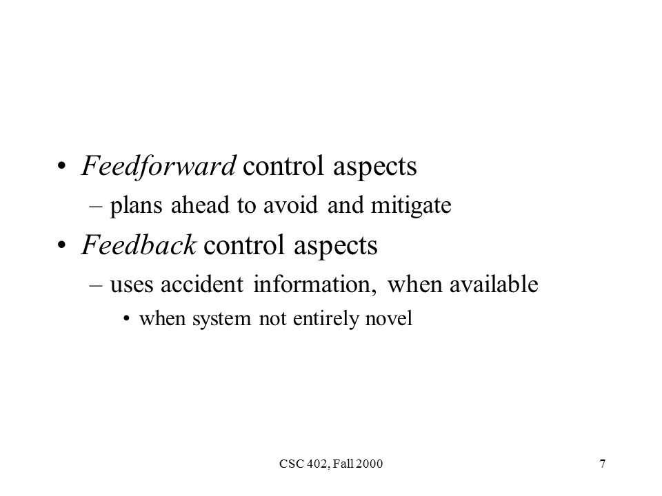 CSC 402, Fall Feedforward control aspects –plans ahead to avoid and mitigate Feedback control aspects –uses accident information, when available when system not entirely novel
