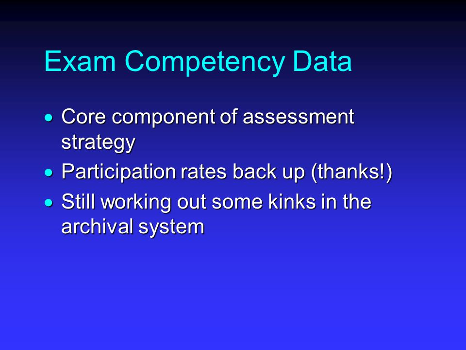 Exam Competency Data  Core component of assessment strategy  Participation rates back up (thanks!)  Still working out some kinks in the archival system