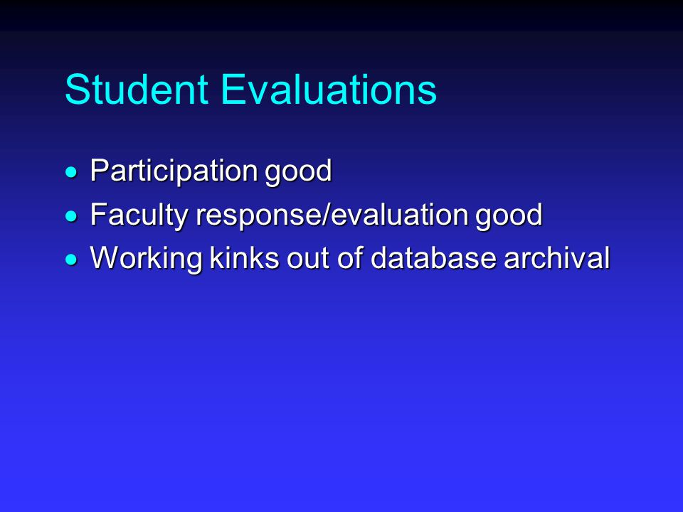 Student Evaluations  Participation good  Faculty response/evaluation good  Working kinks out of database archival
