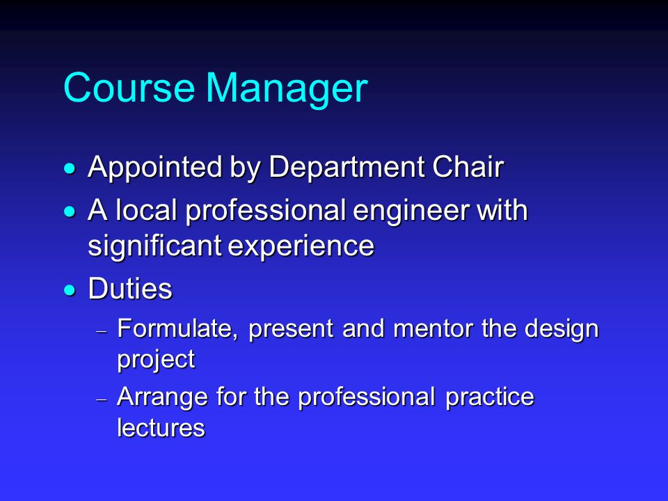 Course Manager  Appointed by Department Chair  A local professional engineer with significant experience  Duties  Formulate, present and mentor the design project  Arrange for the professional practice lectures