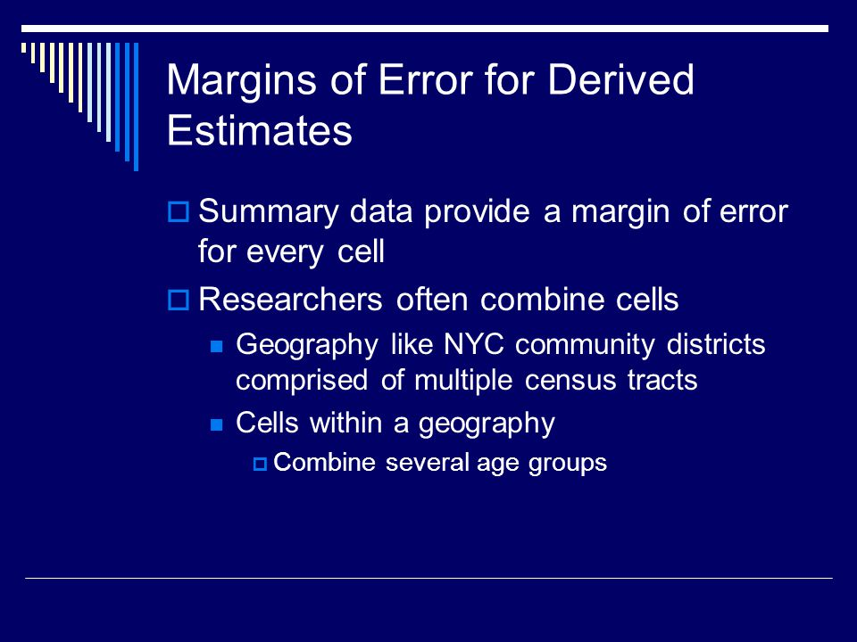 Margins of Error for Derived Estimates  Summary data provide a margin of error for every cell  Researchers often combine cells Geography like NYC community districts comprised of multiple census tracts Cells within a geography  Combine several age groups