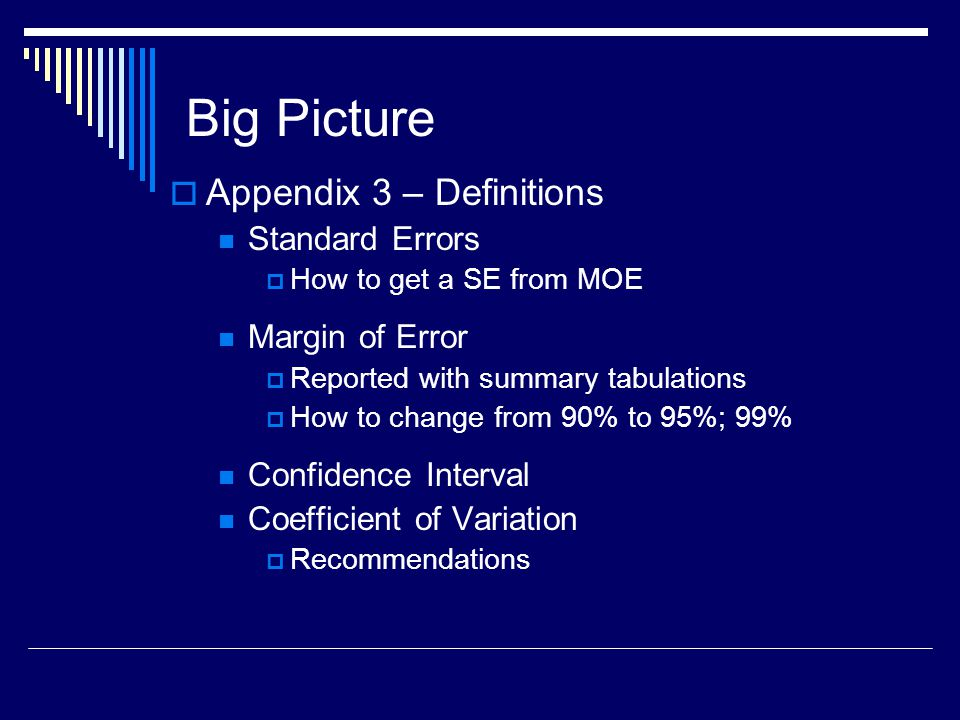 Big Picture  Appendix 3 – Definitions Standard Errors  How to get a SE from MOE Margin of Error  Reported with summary tabulations  How to change from 90% to 95%; 99% Confidence Interval Coefficient of Variation  Recommendations