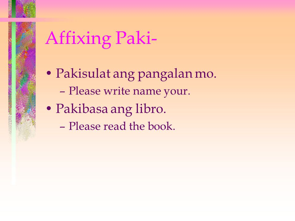 Affixing Paki- Pakisulat ang pangalan mo. –Please write name your.