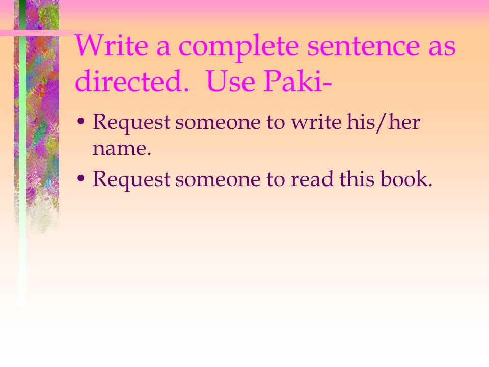 Write a complete sentence as directed. Use Paki- Request someone to write his/her name.