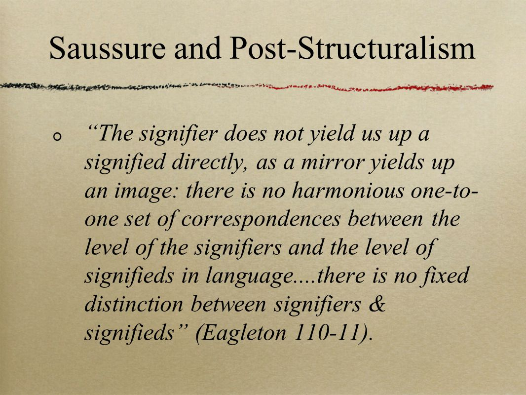 Saussure and Post-Structuralism The signifier does not yield us up a signified directly, as a mirror yields up an image: there is no harmonious one-to- one set of correspondences between the level of the signifiers and the level of signifieds in language....there is no fixed distinction between signifiers & signifieds (Eagleton ).