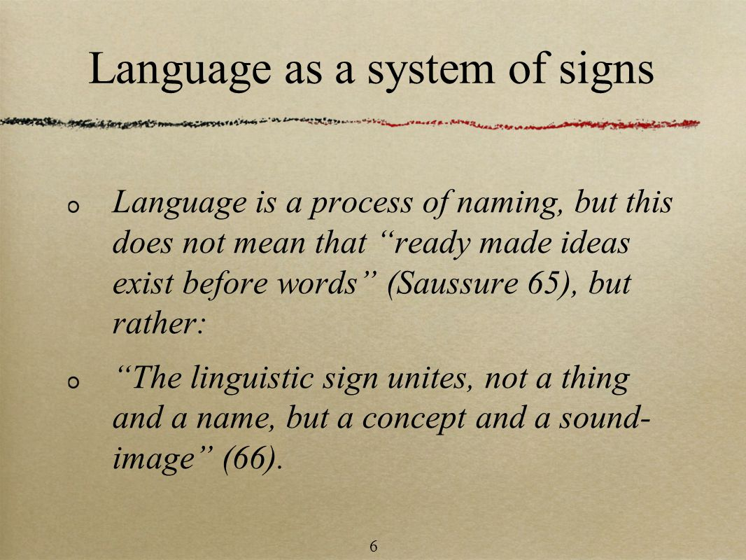 Language as a system of signs Language is a process of naming, but this does not mean that ready made ideas exist before words (Saussure 65), but rather: The linguistic sign unites, not a thing and a name, but a concept and a sound- image (66).