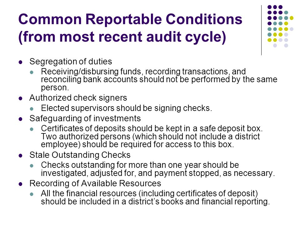 Common Reportable Conditions (from most recent audit cycle) Segregation of duties Receiving/disbursing funds, recording transactions, and reconciling bank accounts should not be performed by the same person.