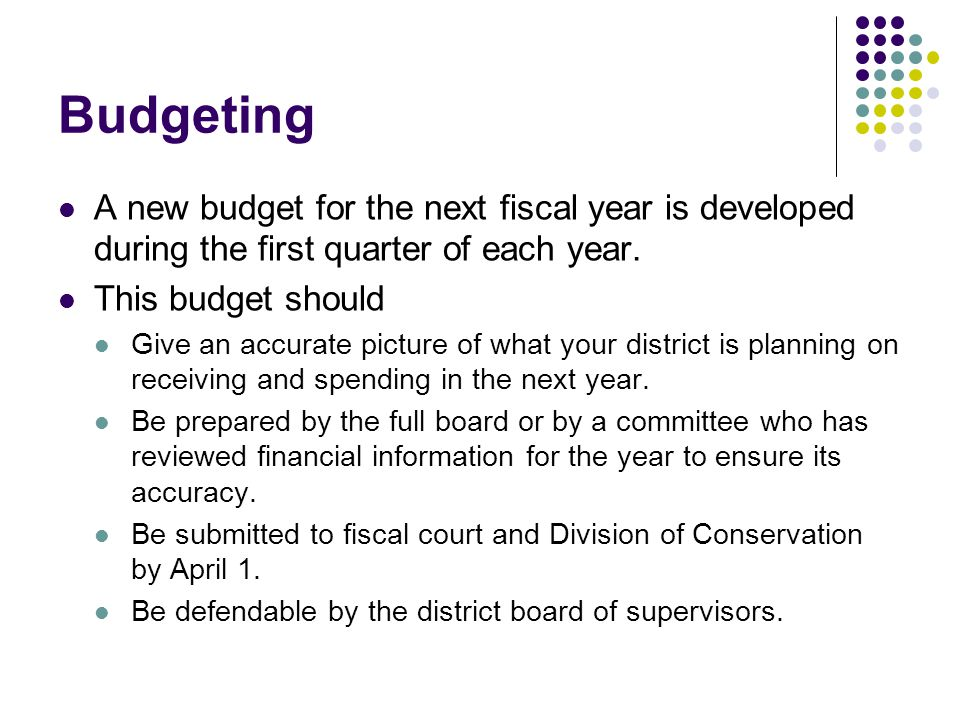 Budgeting A new budget for the next fiscal year is developed during the first quarter of each year.