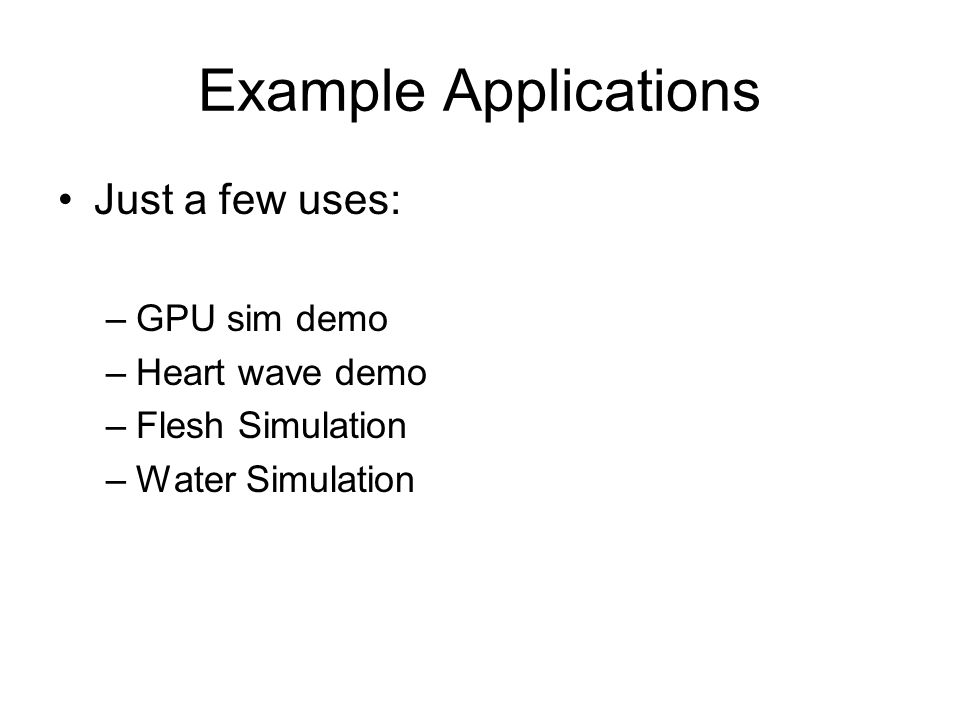 Example Applications Just a few uses: –GPU sim demo –Heart wave demo –Flesh Simulation –Water Simulation