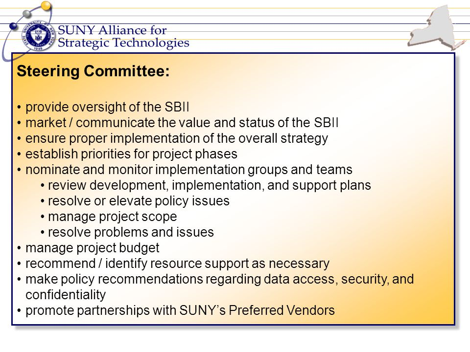 Steering Committee: provide oversight of the SBII market / communicate the value and status of the SBII ensure proper implementation of the overall strategy establish priorities for project phases nominate and monitor implementation groups and teams review development, implementation, and support plans resolve or elevate policy issues manage project scope resolve problems and issues manage project budget recommend / identify resource support as necessary make policy recommendations regarding data access, security, and confidentiality promote partnerships with SUNY's Preferred Vendors