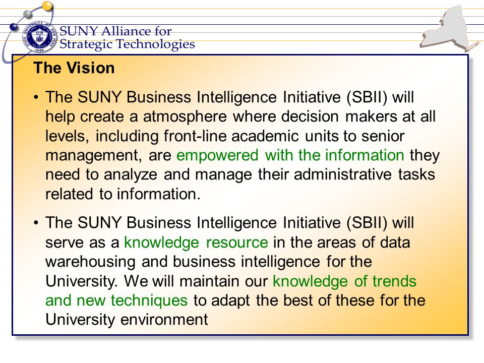 The Vision The SUNY Business Intelligence Initiative (SBII) will help create a atmosphere where decision makers at all levels, including front-line academic units to senior management, are empowered with the information they need to analyze and manage their administrative tasks related to information.