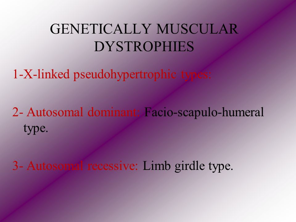 GENETICALLY MUSCULAR DYSTROPHIES 1-X-linked pseudohypertrophic types: 2- Autosomal dominant: Facio-scapulo-humeral type.