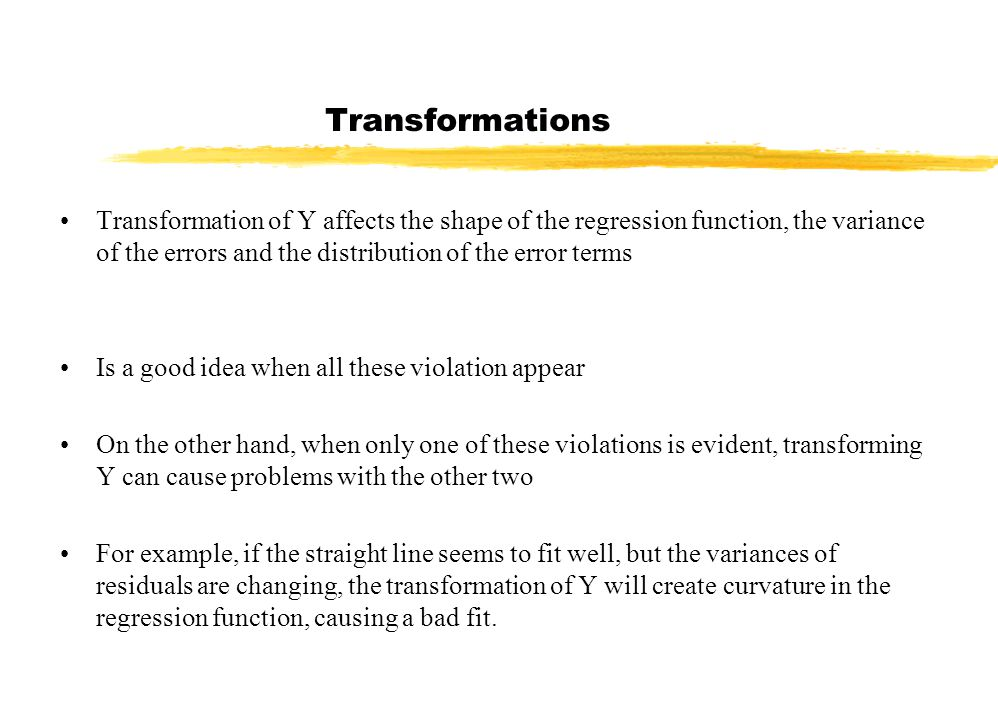 Transformations Transformation of Y affects the shape of the regression function, the variance of the errors and the distribution of the error terms Is a good idea when all these violation appear On the other hand, when only one of these violations is evident, transforming Y can cause problems with the other two For example, if the straight line seems to fit well, but the variances of residuals are changing, the transformation of Y will create curvature in the regression function, causing a bad fit.