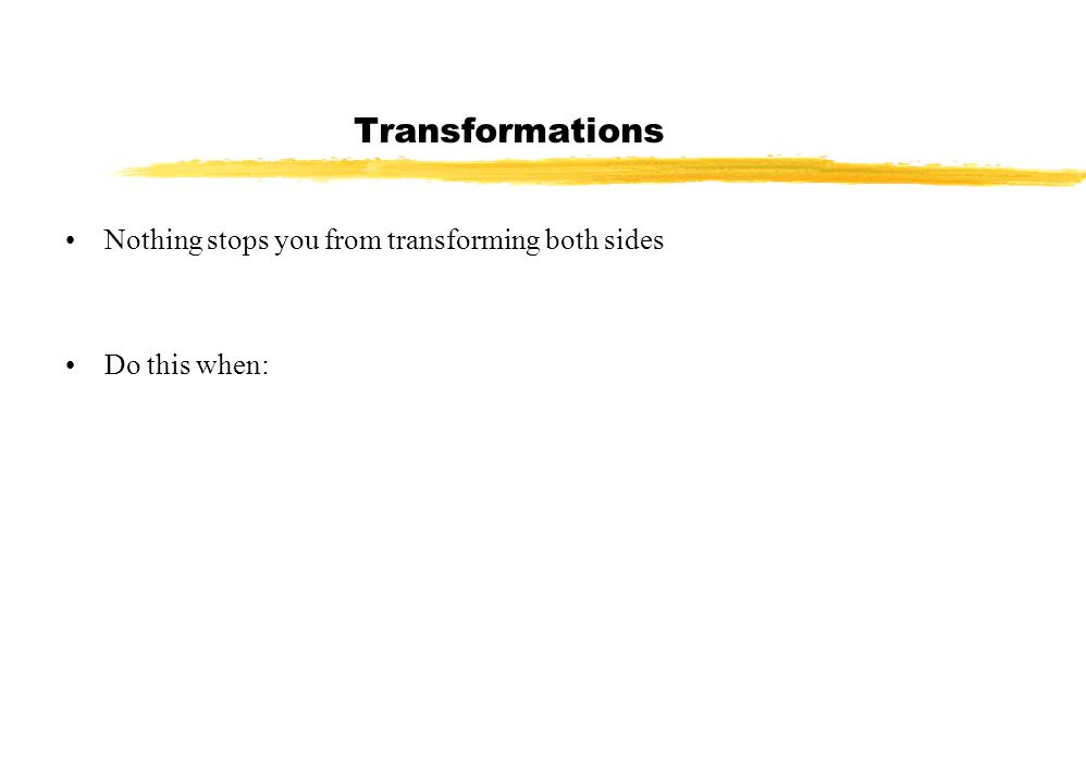 Transformations Nothing stops you from transforming both sides Do this when: