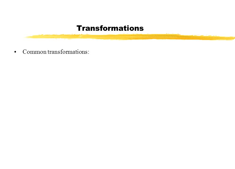 Transformations Common transformations: