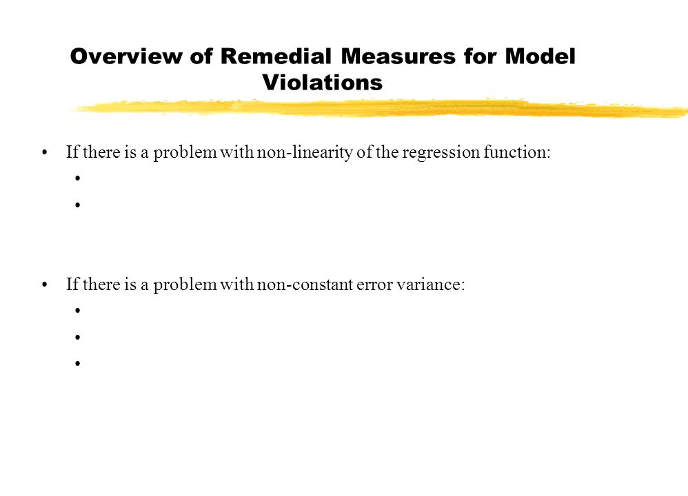 Overview of Remedial Measures for Model Violations If there is a problem with non-linearity of the regression function: If there is a problem with non-constant error variance: