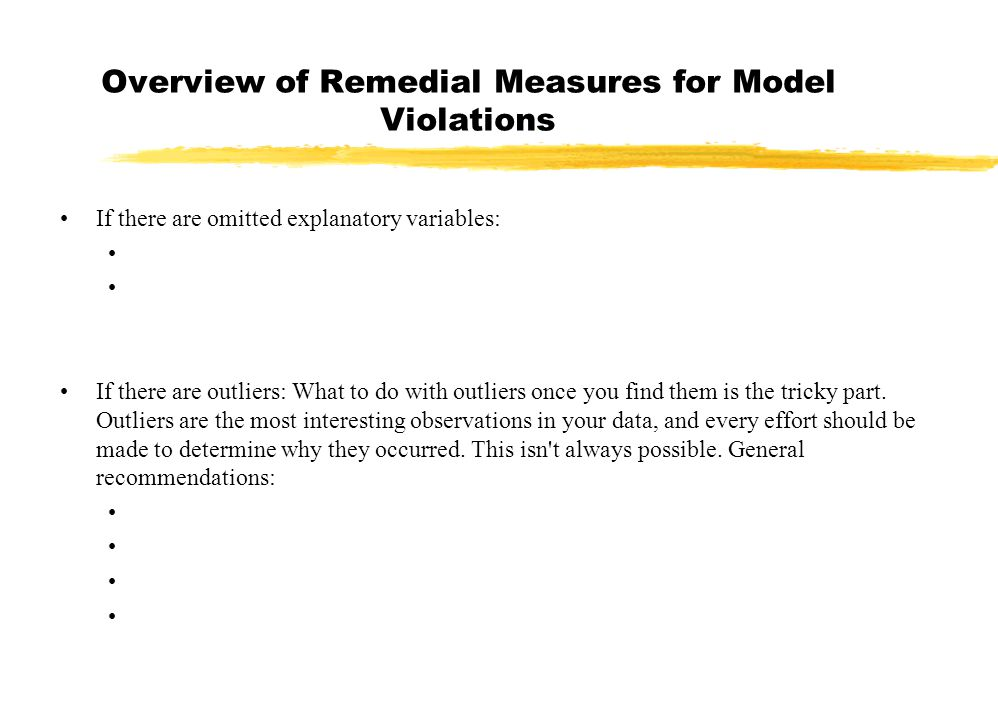 Overview of Remedial Measures for Model Violations If there are omitted explanatory variables: If there are outliers: What to do with outliers once you find them is the tricky part.
