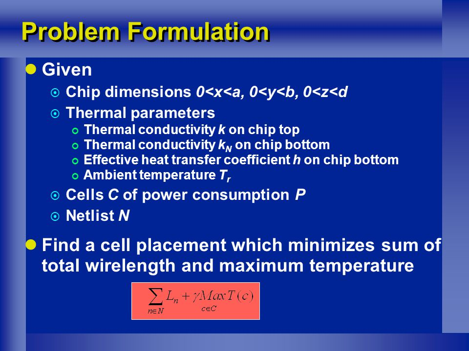 Problem Formulation Given  Chip dimensions 0<x<a, 0<y<b, 0<z<d  Thermal parameters Thermal conductivity k on chip top Thermal conductivity k N on chip bottom Effective heat transfer coefficient h on chip bottom Ambient temperature T r  Cells C of power consumption P  Netlist N Find a cell placement which minimizes sum of total wirelength and maximum temperature