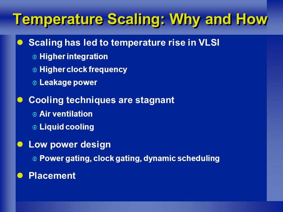 Temperature Scaling: Why and How Scaling has led to temperature rise in VLSI  Higher integration  Higher clock frequency  Leakage power Cooling techniques are stagnant  Air ventilation  Liquid cooling Low power design  Power gating, clock gating, dynamic scheduling Placement